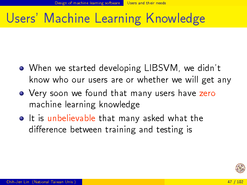 Slide: Design of machine learning software  Users and their needs  Users Machine Learning Knowledge  When we started developing LIBSVM, we didnt know who our users are or whether we will get any Very soon we found that many users have zero machine learning knowledge It is unbelievable that many asked what the dierence between training and testing is  Chih-Jen Lin (National Taiwan Univ.)  47 / 102