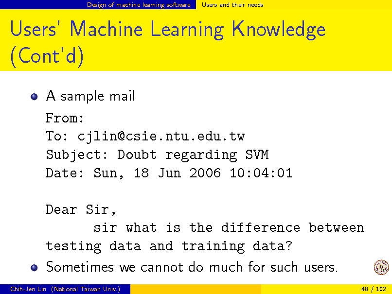 Slide: Design of machine learning software  Users and their needs  Users Machine Learning Knowledge (Contd) A sample mail From: To: cjlin@csie.ntu.edu.tw Subject: Doubt regarding SVM Date: Sun, 18 Jun 2006 10:04:01 Dear Sir, sir what is the difference between testing data and training data? Sometimes we cannot do much for such users. Chih-Jen Lin (National Taiwan Univ.) 48 / 102