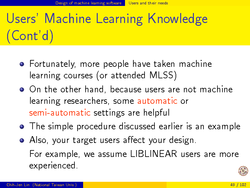 Slide: Design of machine learning software  Users and their needs  Users Machine Learning Knowledge (Contd) Fortunately, more people have taken machine learning courses (or attended MLSS) On the other hand, because users are not machine learning researchers, some automatic or semi-automatic settings are helpful The simple procedure discussed earlier is an example Also, your target users aect your design. For example, we assume LIBLINEAR users are more experienced. Chih-Jen Lin (National Taiwan Univ.) 49 / 102