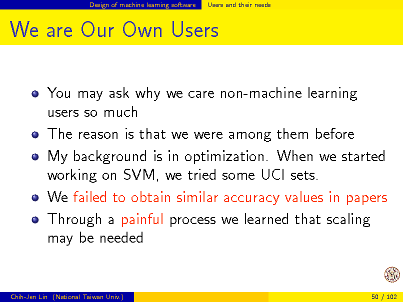 Slide: Design of machine learning software  Users and their needs  We are Our Own Users You may ask why we care non-machine learning users so much The reason is that we were among them before My background is in optimization. When we started working on SVM, we tried some UCI sets. We failed to obtain similar accuracy values in papers Through a painful process we learned that scaling may be needed  Chih-Jen Lin (National Taiwan Univ.)  50 / 102