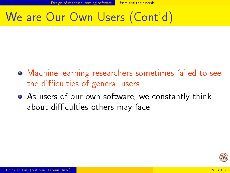 Slide: Design of machine learning software  Users and their needs  We are Our Own Users (Contd)  Machine learning researchers sometimes failed to see the diculties of general users. As users of our own software, we constantly think about diculties others may face  Chih-Jen Lin (National Taiwan Univ.)  51 / 102
