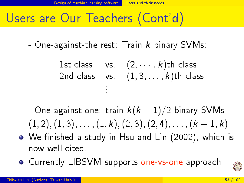 Slide: Design of machine learning software  Users and their needs  Users are Our Teachers (Contd) - One-against-the rest: Train k binary SVMs: 1st class 2nd class vs. vs. . . . (2,    , k)th class (1, 3, . . . , k)th class  - One-against-one: train k(k  1)/2 binary SVMs (1, 2), (1, 3), . . . , (1, k), (2, 3), (2, 4), . . . , (k  1, k) We nished a study in Hsu and Lin (2002), which is now well cited. Currently LIBSVM supports one-vs-one approach Chih-Jen Lin (National Taiwan Univ.) 53 / 102