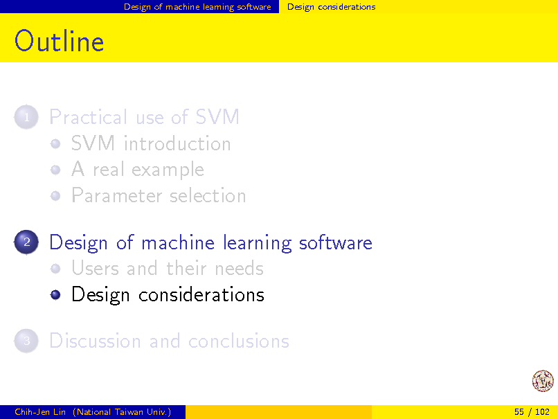 Slide: Design of machine learning software  Design considerations  Outline 1  Practical use of SVM SVM introduction A real example Parameter selection Design of machine learning software Users and their needs Design considerations Discussion and conclusions  2  3  Chih-Jen Lin (National Taiwan Univ.)  55 / 102