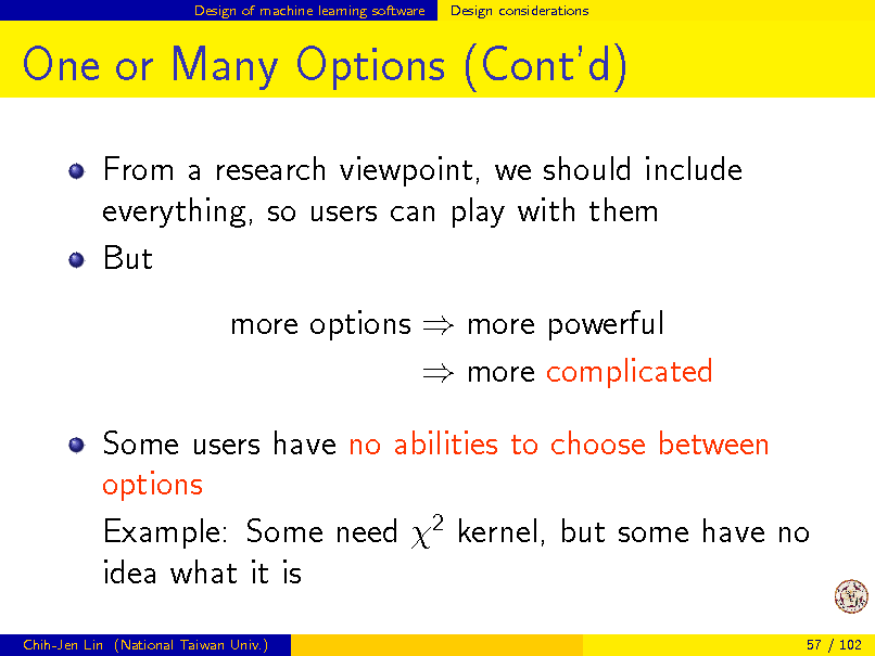 Slide: Design of machine learning software  Design considerations  One or Many Options (Contd) From a research viewpoint, we should include everything, so users can play with them But more options  more powerful  more complicated Some users have no abilities to choose between options Example: Some need 2 kernel, but some have no idea what it is Chih-Jen Lin (National Taiwan Univ.) 57 / 102