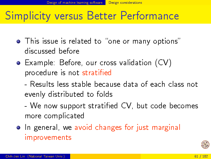 Slide: Design of machine learning software  Design considerations  Simplicity versus Better Performance This issue is related to one or many options discussed before Example: Before, our cross validation (CV) procedure is not stratied - Results less stable because data of each class not evenly distributed to folds - We now support stratied CV, but code becomes more complicated In general, we avoid changes for just marginal improvements Chih-Jen Lin (National Taiwan Univ.) 61 / 102