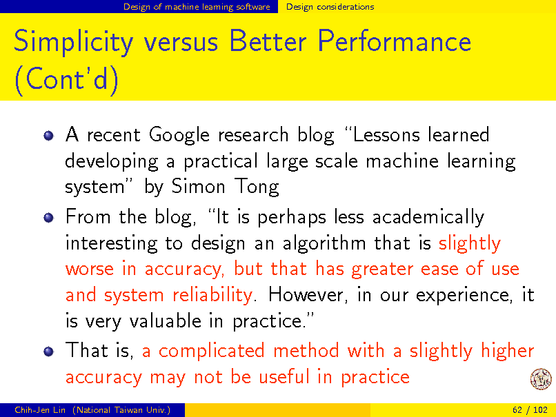Slide: Design of machine learning software  Design considerations  Simplicity versus Better Performance (Contd) A recent Google research blog Lessons learned developing a practical large scale machine learning system by Simon Tong From the blog, It is perhaps less academically interesting to design an algorithm that is slightly worse in accuracy, but that has greater ease of use and system reliability. However, in our experience, it is very valuable in practice. That is, a complicated method with a slightly higher accuracy may not be useful in practice Chih-Jen Lin (National Taiwan Univ.) 62 / 102