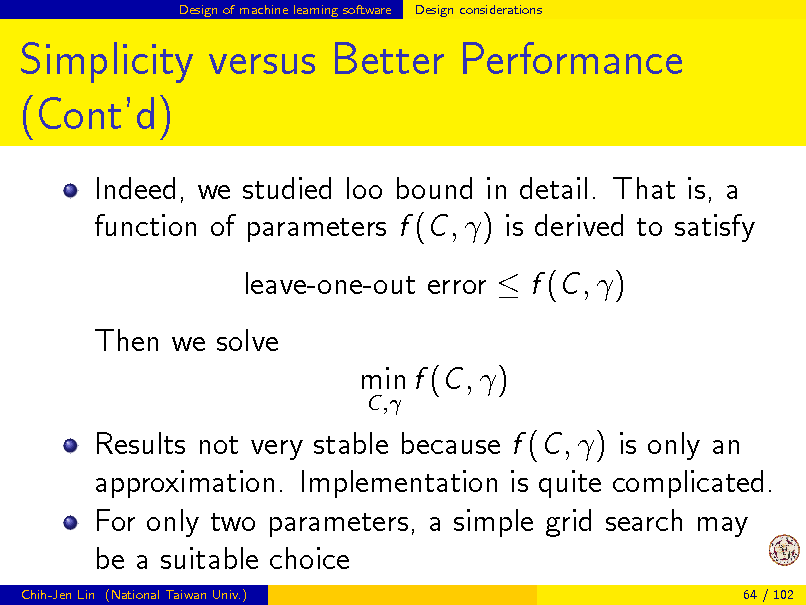 Slide: Design of machine learning software  Design considerations  Simplicity versus Better Performance (Contd) Indeed, we studied loo bound in detail. That is, a function of parameters f (C , ) is derived to satisfy leave-one-out error  f (C , ) Then we solve min f (C , ) C ,  Results not very stable because f (C , ) is only an approximation. Implementation is quite complicated. For only two parameters, a simple grid search may be a suitable choice Chih-Jen Lin (National Taiwan Univ.) 64 / 102