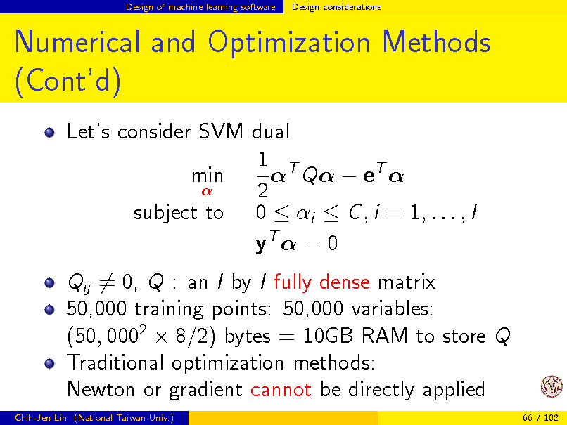 Slide: Design of machine learning software  Design considerations  Numerical and Optimization Methods (Contd) Lets consider SVM dual 1 T  Q  eT  min  2 subject to 0  i  C , i = 1, . . . , l yT  = 0 Qij = 0, Q : an l by l fully dense matrix 50,000 training points: 50,000 variables: (50, 0002  8/2) bytes = 10GB RAM to store Q Traditional optimization methods: Newton or gradient cannot be directly applied Chih-Jen Lin (National Taiwan Univ.) 66 / 102