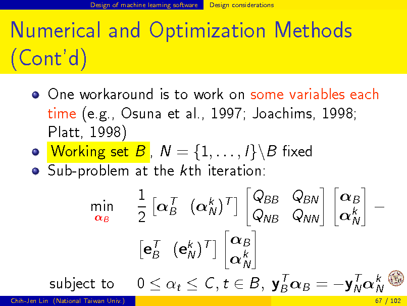 Slide: Design of machine learning software  Design considerations  Numerical and Optimization Methods (Contd) One workaround is to work on some variables each time (e.g., Osuna et al., 1997; Joachims, 1998; Platt, 1998) Working set B , N = {1, . . . , l}\B xed Sub-problem at the kth iteration: min B  1 T QBB QBN B (k )T N QNB QNN 2 B eT (ek )T B N k N  B  k N  subject to Chih-Jen Lin (National Taiwan Univ.)  T T 0  t  C , t  B, yB B = yN k N 67 / 102