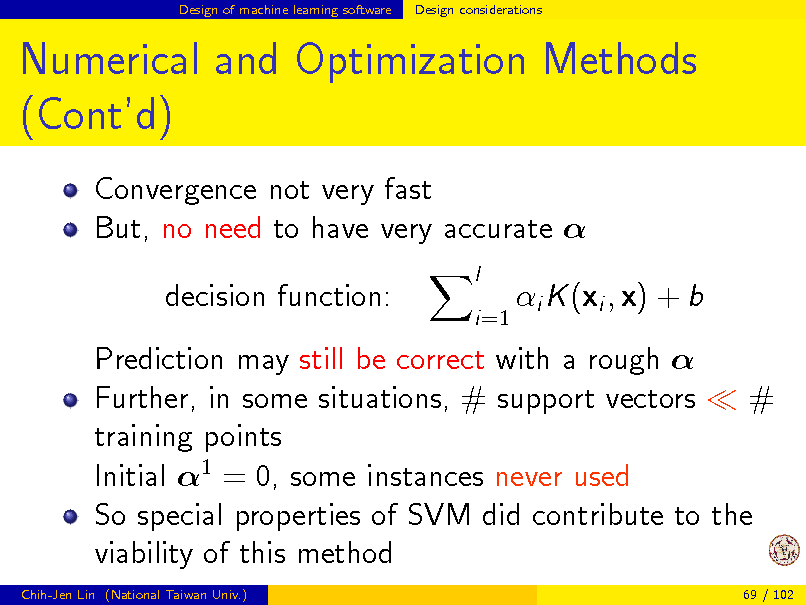 Slide: Design of machine learning software  Design considerations  Numerical and Optimization Methods (Contd) Convergence not very fast But, no need to have very accurate  decision function: l i=1  i K (xi , x) + b  Prediction may still be correct with a rough  Further, in some situations, # support vectors # training points Initial 1 = 0, some instances never used So special properties of SVM did contribute to the viability of this method Chih-Jen Lin (National Taiwan Univ.) 69 / 102