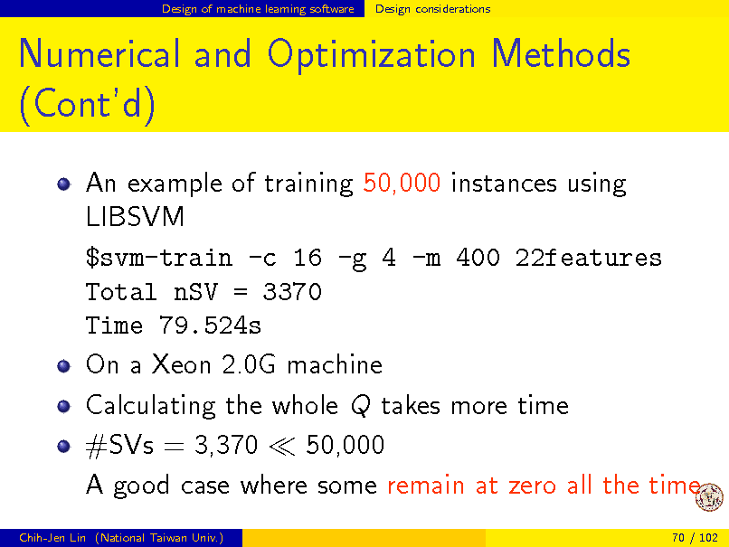 Slide: Design of machine learning software  Design considerations  Numerical and Optimization Methods (Contd) An example of training 50,000 instances using LIBSVM $svm-train -c 16 -g 4 -m 400 22features Total nSV = 3370 Time 79.524s On a Xeon 2.0G machine Calculating the whole Q takes more time #SVs = 3,370 50,000 A good case where some remain at zero all the time Chih-Jen Lin (National Taiwan Univ.) 70 / 102
