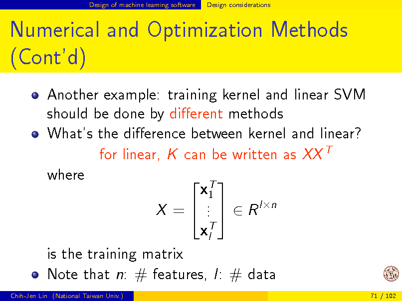 Slide: Design of machine learning software  Design considerations  Numerical and Optimization Methods (Contd) Another example: training kernel and linear SVM should be done by dierent methods Whats the dierence between kernel and linear? for linear, K can be written as XX T where  T x1 . X =  .   R ln . xT l is the training matrix Note that n: # features, l: # data Chih-Jen Lin (National Taiwan Univ.) 71 / 102