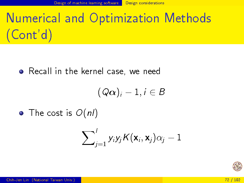 Slide: Design of machine learning software  Design considerations  Numerical and Optimization Methods (Contd) Recall in the kernel case, we need (Q)i  1, i  B The cost is O(nl) l j=1  yi yj K (xi , xj )j  1  Chih-Jen Lin (National Taiwan Univ.)  72 / 102