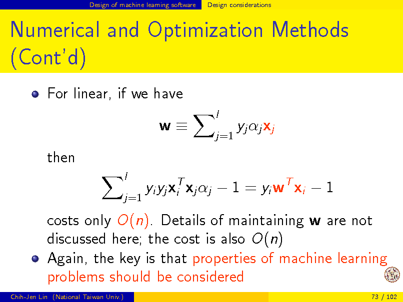 Slide: Design of machine learning software  Design considerations  Numerical and Optimization Methods (Contd) For linear, if we have w then l j=1 l j=1  yj j xj  yi yj xT xj j  1 = yi wT xi  1 i  costs only O(n). Details of maintaining w are not discussed here; the cost is also O(n) Again, the key is that properties of machine learning problems should be considered Chih-Jen Lin (National Taiwan Univ.) 73 / 102