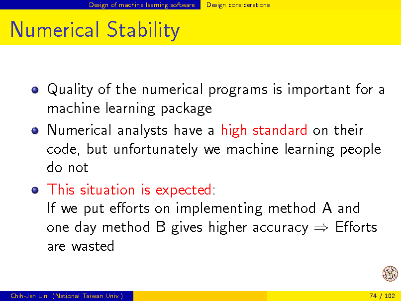 Slide: Design of machine learning software  Design considerations  Numerical Stability Quality of the numerical programs is important for a machine learning package Numerical analysts have a high standard on their code, but unfortunately we machine learning people do not This situation is expected: If we put eorts on implementing method A and one day method B gives higher accuracy  Eorts are wasted  Chih-Jen Lin (National Taiwan Univ.)  74 / 102