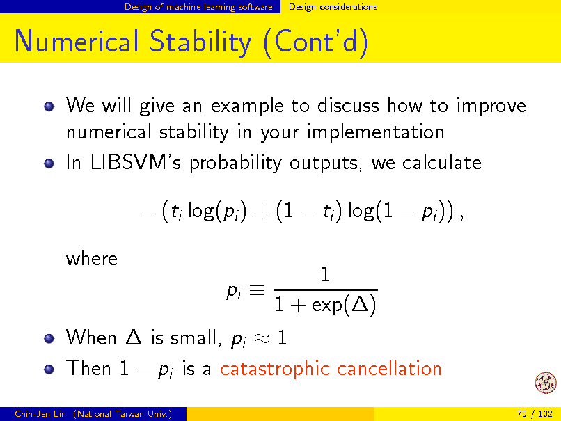Slide: Design of machine learning software  Design considerations  Numerical Stability (Contd) We will give an example to discuss how to improve numerical stability in your implementation In LIBSVMs probability outputs, we calculate  (ti log(pi ) + (1  ti ) log(1  pi )) , 1 1 + exp() When  is small, pi  1 Then 1  pi is a catastrophic cancellation pi  Chih-Jen Lin (National Taiwan Univ.) 75 / 102  where