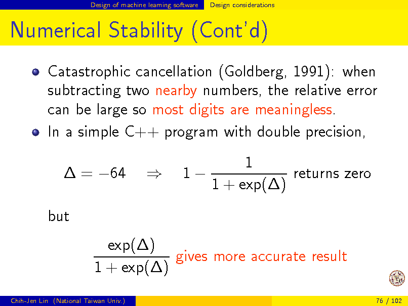 Slide: Design of machine learning software  Design considerations  Numerical Stability (Contd) Catastrophic cancellation (Goldberg, 1991): when subtracting two nearby numbers, the relative error can be large so most digits are meaningless. In a simple C++ program with double precision,  = 64 but exp() gives more accurate result 1 + exp() Chih-Jen Lin (National Taiwan Univ.) 76 / 102    1  1 returns zero 1 + exp()