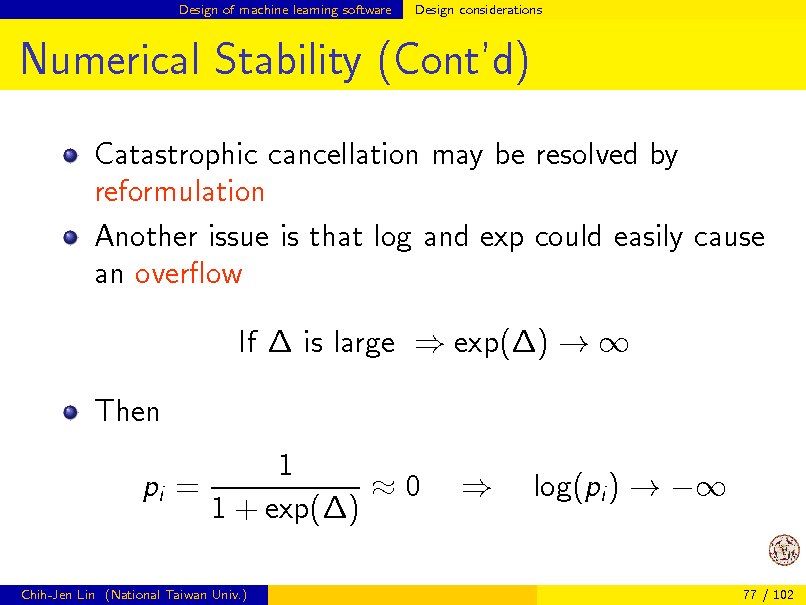 Slide: Design of machine learning software  Design considerations  Numerical Stability (Contd) Catastrophic cancellation may be resolved by reformulation Another issue is that log and exp could easily cause an overow If  is large  exp()   Then pi = 1 0 1 + exp()  log(pi )    Chih-Jen Lin (National Taiwan Univ.)  77 / 102