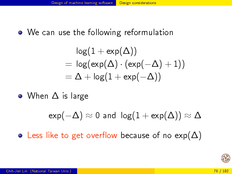 Slide: Design of machine learning software  Design considerations  We can use the following reformulation log(1 + exp()) = log(exp()  (exp() + 1)) =  + log(1 + exp()) When  is large exp()  0 and log(1 + exp())   Less like to get overow because of no exp()  Chih-Jen Lin (National Taiwan Univ.)  78 / 102