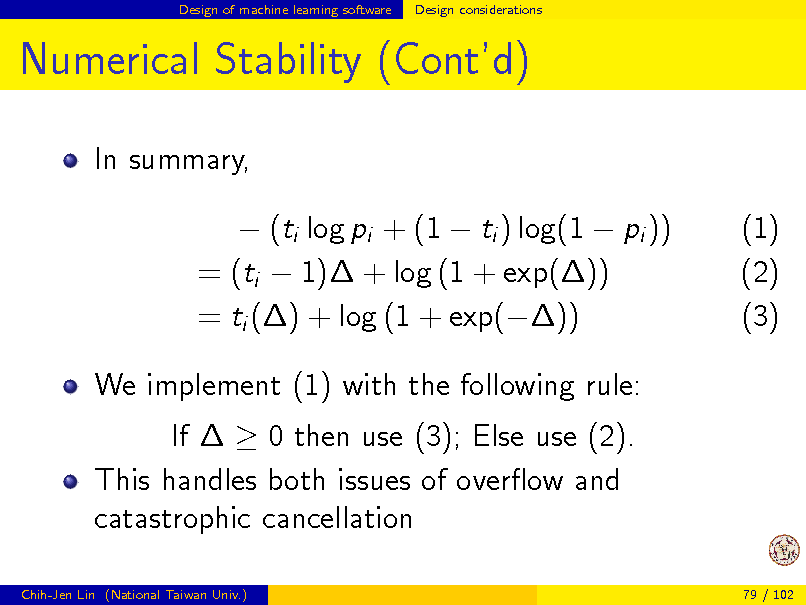 Slide: Design of machine learning software  Design considerations  Numerical Stability (Contd) In summary,  (ti log pi + (1  ti ) log(1  pi )) = (ti  1) + log (1 + exp()) = ti () + log (1 + exp()) We implement (1) with the following rule: If   0 then use (3); Else use (2). This handles both issues of overow and catastrophic cancellation Chih-Jen Lin (National Taiwan Univ.) 79 / 102  (1) (2) (3)