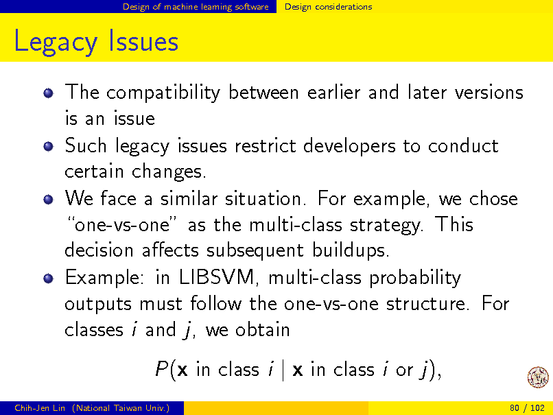 Slide: Design of machine learning software  Design considerations  Legacy Issues The compatibility between earlier and later versions is an issue Such legacy issues restrict developers to conduct certain changes. We face a similar situation. For example, we chose one-vs-one as the multi-class strategy. This decision aects subsequent buildups. Example: in LIBSVM, multi-class probability outputs must follow the one-vs-one structure. For classes i and j, we obtain P(x in class i | x in class i or j), Chih-Jen Lin (National Taiwan Univ.) 80 / 102