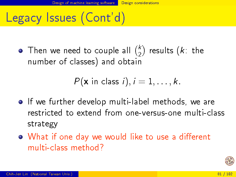 Slide: Design of machine learning software  Design considerations  Legacy Issues (Contd) Then we need to couple all k results (k: the 2 number of classes) and obtain P(x in class i), i = 1, . . . , k. If we further develop multi-label methods, we are restricted to extend from one-versus-one multi-class strategy What if one day we would like to use a dierent multi-class method? Chih-Jen Lin (National Taiwan Univ.) 81 / 102