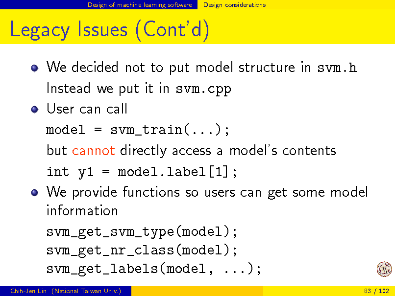 Slide: Design of machine learning software  Design considerations  Legacy Issues (Contd) We decided not to put model structure in svm.h Instead we put it in svm.cpp User can call model = svm_train(...); but cannot directly access a models contents int y1 = model.label[1]; We provide functions so users can get some model information svm_get_svm_type(model); svm_get_nr_class(model); svm_get_labels(model, ...); Chih-Jen Lin (National Taiwan Univ.) 83 / 102