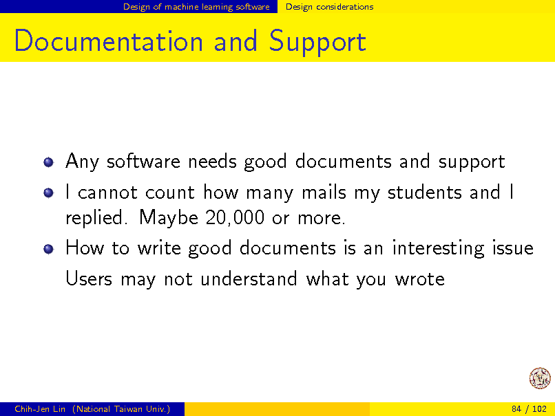 Slide: Design of machine learning software  Design considerations  Documentation and Support  Any software needs good documents and support I cannot count how many mails my students and I replied. Maybe 20,000 or more. How to write good documents is an interesting issue Users may not understand what you wrote  Chih-Jen Lin (National Taiwan Univ.)  84 / 102