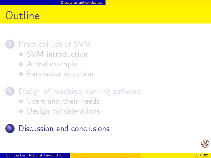 Slide: Discussion and conclusions  Outline 1  Practical use of SVM SVM introduction A real example Parameter selection Design of machine learning software Users and their needs Design considerations Discussion and conclusions  2  3  Chih-Jen Lin (National Taiwan Univ.)  88 / 102