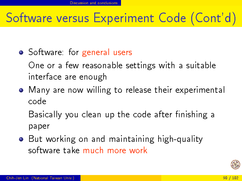 Slide: Discussion and conclusions  Software versus Experiment Code (Contd) Software: for general users One or a few reasonable settings with a suitable interface are enough Many are now willing to release their experimental code Basically you clean up the code after nishing a paper But working on and maintaining high-quality software take much more work Chih-Jen Lin (National Taiwan Univ.) 90 / 102