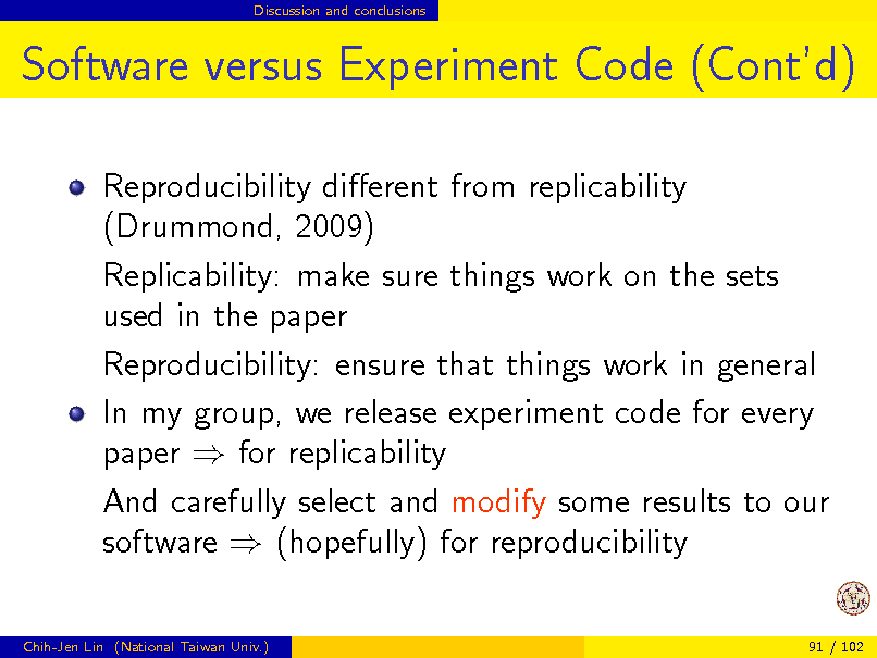 Slide: Discussion and conclusions  Software versus Experiment Code (Contd) Reproducibility dierent from replicability (Drummond, 2009) Replicability: make sure things work on the sets used in the paper Reproducibility: ensure that things work in general In my group, we release experiment code for every paper  for replicability And carefully select and modify some results to our software  (hopefully) for reproducibility Chih-Jen Lin (National Taiwan Univ.) 91 / 102