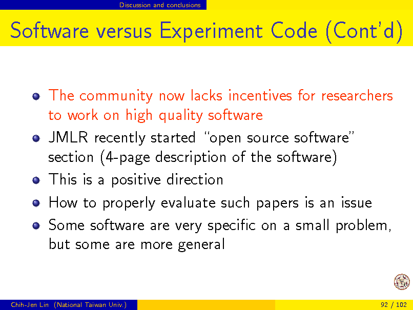 Slide: Discussion and conclusions  Software versus Experiment Code (Contd) The community now lacks incentives for researchers to work on high quality software JMLR recently started open source software section (4-page description of the software) This is a positive direction How to properly evaluate such papers is an issue Some software are very specic on a small problem, but some are more general  Chih-Jen Lin (National Taiwan Univ.)  92 / 102