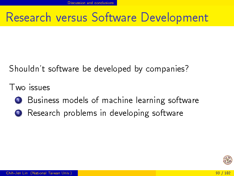 Slide: Discussion and conclusions  Research versus Software Development  Shouldnt software be developed by companies? Two issues 1 Business models of machine learning software 2 Research problems in developing software  Chih-Jen Lin (National Taiwan Univ.)  93 / 102