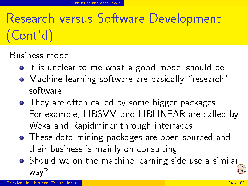 Slide: Discussion and conclusions  Research versus Software Development (Contd) Business model It is unclear to me what a good model should be Machine learning software are basically research software They are often called by some bigger packages For example, LIBSVM and LIBLINEAR are called by Weka and Rapidminer through interfaces These data mining packages are open sourced and their business is mainly on consulting Should we on the machine learning side use a similar way? Chih-Jen Lin (National Taiwan Univ.) 94 / 102