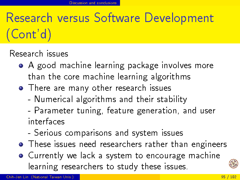 Slide: Discussion and conclusions  Research versus Software Development (Contd) Research issues A good machine learning package involves more than the core machine learning algorithms There are many other research issues - Numerical algorithms and their stability - Parameter tuning, feature generation, and user interfaces - Serious comparisons and system issues These issues need researchers rather than engineers Currently we lack a system to encourage machine learning researchers to study these issues. Chih-Jen Lin (National Taiwan Univ.) 95 / 102