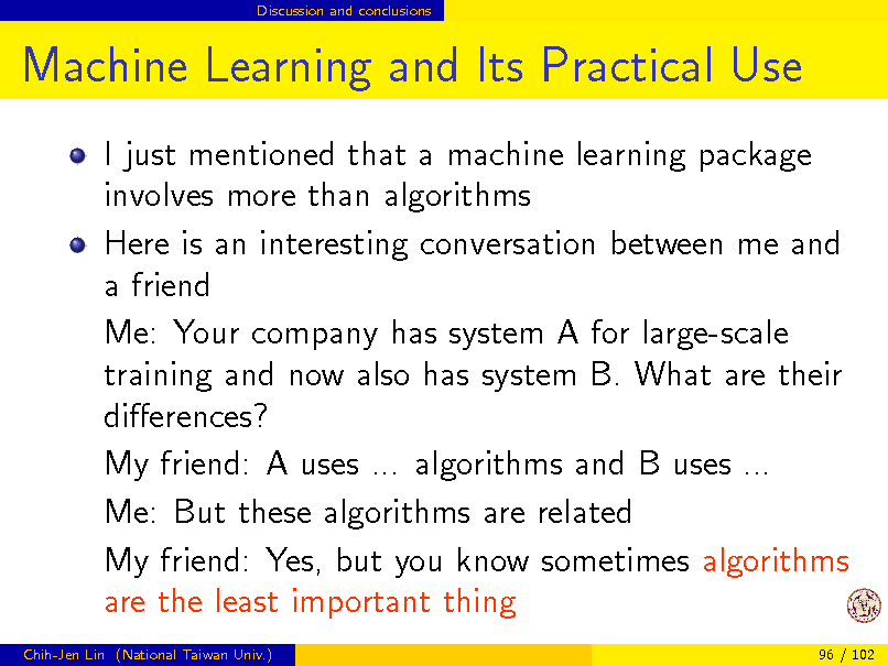 Slide: Discussion and conclusions  Machine Learning and Its Practical Use I just mentioned that a machine learning package involves more than algorithms Here is an interesting conversation between me and a friend Me: Your company has system A for large-scale training and now also has system B. What are their dierences? My friend: A uses ... algorithms and B uses ... Me: But these algorithms are related My friend: Yes, but you know sometimes algorithms are the least important thing Chih-Jen Lin (National Taiwan Univ.) 96 / 102