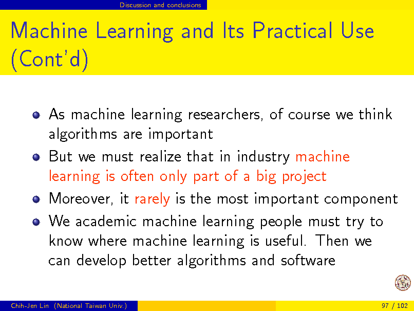 Slide: Discussion and conclusions  Machine Learning and Its Practical Use (Contd) As machine learning researchers, of course we think algorithms are important But we must realize that in industry machine learning is often only part of a big project Moreover, it rarely is the most important component We academic machine learning people must try to know where machine learning is useful. Then we can develop better algorithms and software Chih-Jen Lin (National Taiwan Univ.) 97 / 102