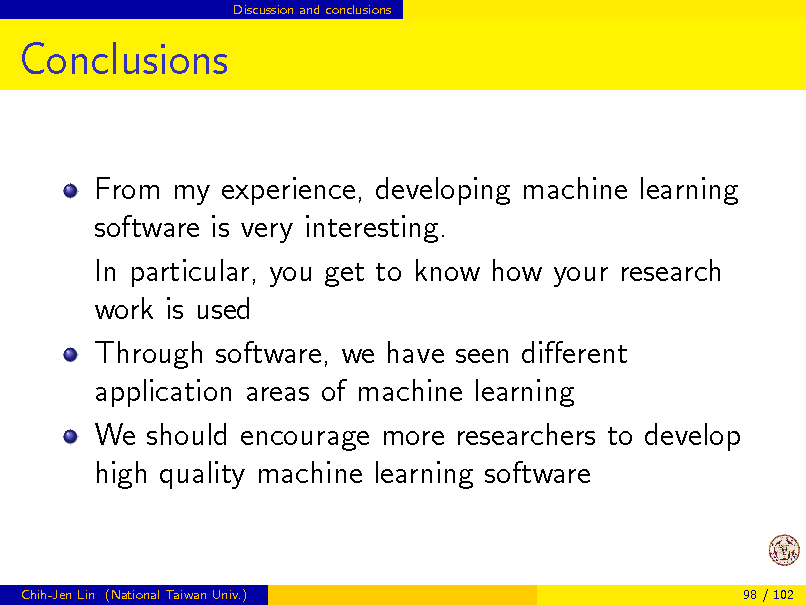 Slide: Discussion and conclusions  Conclusions From my experience, developing machine learning software is very interesting. In particular, you get to know how your research work is used Through software, we have seen dierent application areas of machine learning We should encourage more researchers to develop high quality machine learning software  Chih-Jen Lin (National Taiwan Univ.)  98 / 102