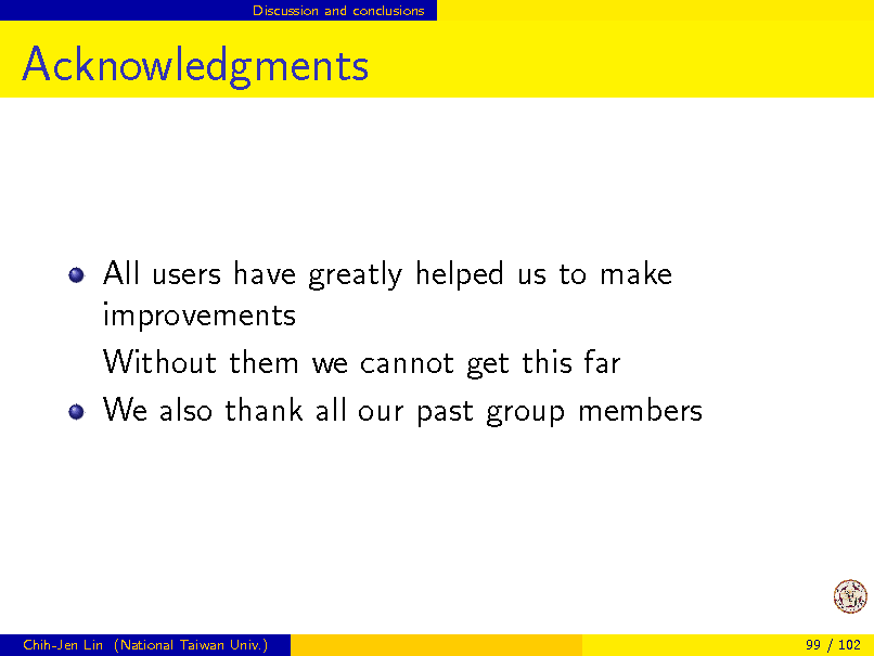 Slide: Discussion and conclusions  Acknowledgments  All users have greatly helped us to make improvements Without them we cannot get this far We also thank all our past group members  Chih-Jen Lin (National Taiwan Univ.)  99 / 102