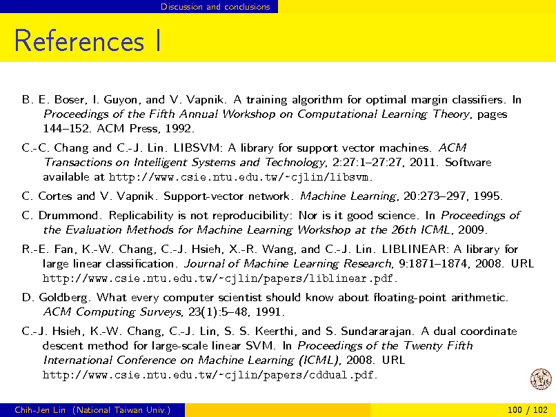 Slide: Discussion and conclusions  References I B. E. Boser, I. Guyon, and V. Vapnik. A training algorithm for optimal margin classiers. In Proceedings of the Fifth Annual Workshop on Computational Learning Theory, pages 144152. ACM Press, 1992. C.-C. Chang and C.-J. Lin. LIBSVM: A library for support vector machines. ACM Transactions on Intelligent Systems and Technology, 2:27:127:27, 2011. Software available at http://www.csie.ntu.edu.tw/~cjlin/libsvm. C. Cortes and V. Vapnik. Support-vector network. Machine Learning, 20:273297, 1995. C. Drummond. Replicability is not reproducibility: Nor is it good science. In Proceedings of the Evaluation Methods for Machine Learning Workshop at the 26th ICML, 2009. R.-E. Fan, K.-W. Chang, C.-J. Hsieh, X.-R. Wang, and C.-J. Lin. LIBLINEAR: A library for large linear classication. Journal of Machine Learning Research, 9:18711874, 2008. URL http://www.csie.ntu.edu.tw/~cjlin/papers/liblinear.pdf. D. Goldberg. What every computer scientist should know about oating-point arithmetic. ACM Computing Surveys, 23(1):548, 1991. C.-J. Hsieh, K.-W. Chang, C.-J. Lin, S. S. Keerthi, and S. Sundararajan. A dual coordinate descent method for large-scale linear SVM. In Proceedings of the Twenty Fifth International Conference on Machine Learning (ICML), 2008. URL http://www.csie.ntu.edu.tw/~cjlin/papers/cddual.pdf. Chih-Jen Lin (National Taiwan Univ.) 100 / 102