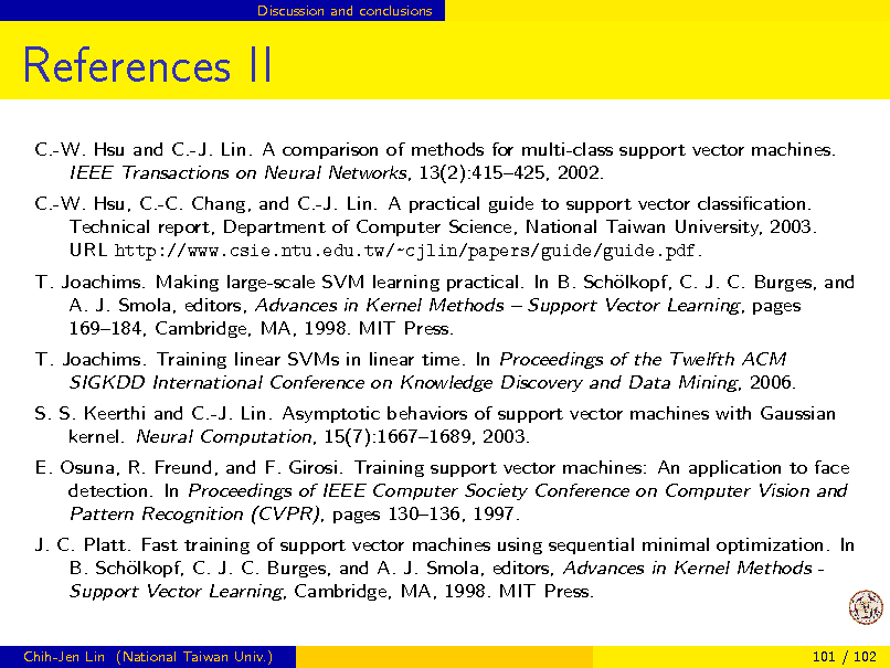 Slide: Discussion and conclusions  References II C.-W. Hsu and C.-J. Lin. A comparison of methods for multi-class support vector machines. IEEE Transactions on Neural Networks, 13(2):415425, 2002. C.-W. Hsu, C.-C. Chang, and C.-J. Lin. A practical guide to support vector classication. Technical report, Department of Computer Science, National Taiwan University, 2003. URL http://www.csie.ntu.edu.tw/~cjlin/papers/guide/guide.pdf. T. Joachims. Making large-scale SVM learning practical. In B. Schlkopf, C. J. C. Burges, and o A. J. Smola, editors, Advances in Kernel Methods  Support Vector Learning, pages 169184, Cambridge, MA, 1998. MIT Press. T. Joachims. Training linear SVMs in linear time. In Proceedings of the Twelfth ACM SIGKDD International Conference on Knowledge Discovery and Data Mining, 2006. S. S. Keerthi and C.-J. Lin. Asymptotic behaviors of support vector machines with Gaussian kernel. Neural Computation, 15(7):16671689, 2003. E. Osuna, R. Freund, and F. Girosi. Training support vector machines: An application to face detection. In Proceedings of IEEE Computer Society Conference on Computer Vision and Pattern Recognition (CVPR), pages 130136, 1997. J. C. Platt. Fast training of support vector machines using sequential minimal optimization. In B. Schlkopf, C. J. C. Burges, and A. J. Smola, editors, Advances in Kernel Methods o Support Vector Learning, Cambridge, MA, 1998. MIT Press.  Chih-Jen Lin (National Taiwan Univ.)  101 / 102