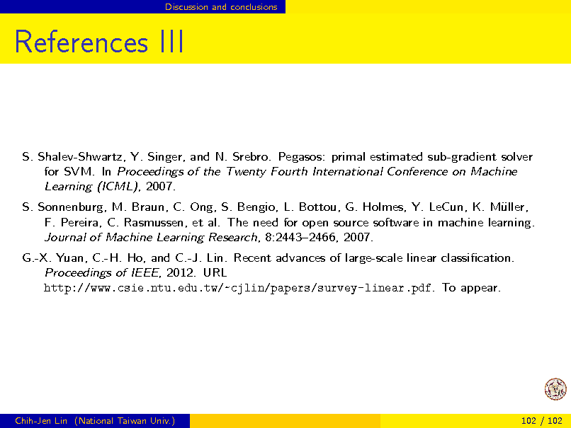 Slide: Discussion and conclusions  References III  S. Shalev-Shwartz, Y. Singer, and N. Srebro. Pegasos: primal estimated sub-gradient solver for SVM. In Proceedings of the Twenty Fourth International Conference on Machine Learning (ICML), 2007. S. Sonnenburg, M. Braun, C. Ong, S. Bengio, L. Bottou, G. Holmes, Y. LeCun, K. Mller, u F. Pereira, C. Rasmussen, et al. The need for open source software in machine learning. Journal of Machine Learning Research, 8:24432466, 2007. G.-X. Yuan, C.-H. Ho, and C.-J. Lin. Recent advances of large-scale linear classication. Proceedings of IEEE, 2012. URL http://www.csie.ntu.edu.tw/~cjlin/papers/survey-linear.pdf. To appear.  Chih-Jen Lin (National Taiwan Univ.)  102 / 102
