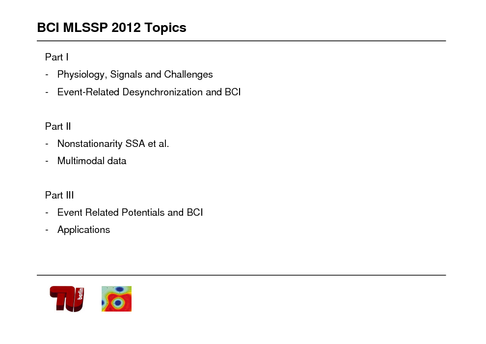 Slide: BCI MLSSP 2012 Topics Part I - Physiology, Signals and Challenges - Event-Related Desynchronization and BCI  Part II - Nonstationarity SSA et al. - Multimodal data  Part III - Event Related Potentials and BCI  - Applications