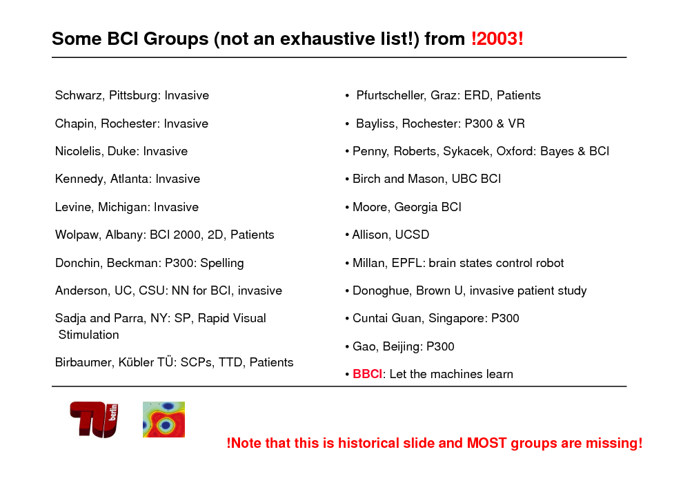 Slide: Some BCI Groups (not an exhaustive list!) from !2003! Schwarz, Pittsburg: Invasive Chapin, Rochester: Invasive  Pfurtscheller, Graz: ERD, Patients  Bayliss, Rochester: P300 & VR  Nicolelis, Duke: Invasive Kennedy, Atlanta: Invasive Levine, Michigan: Invasive   Penny, Roberts, Sykacek, Oxford: Bayes & BCI  Birch and Mason, UBC BCI  Moore, Georgia BCI  Wolpaw, Albany: BCI 2000, 2D, Patients Donchin, Beckman: P300: Spelling Anderson, UC, CSU: NN for BCI, invasive Sadja and Parra, NY: SP, Rapid Visual Stimulation Birbaumer, Kbler T: SCPs, TTD, Patients   Allison, UCSD  Millan, EPFL: brain states control robot  Donoghue, Brown U, invasive patient study  Cuntai Guan, Singapore: P300  Gao, Beijing: P300  BBCI: Let the machines learn  !Note that this is historical slide and MOST groups are missing!