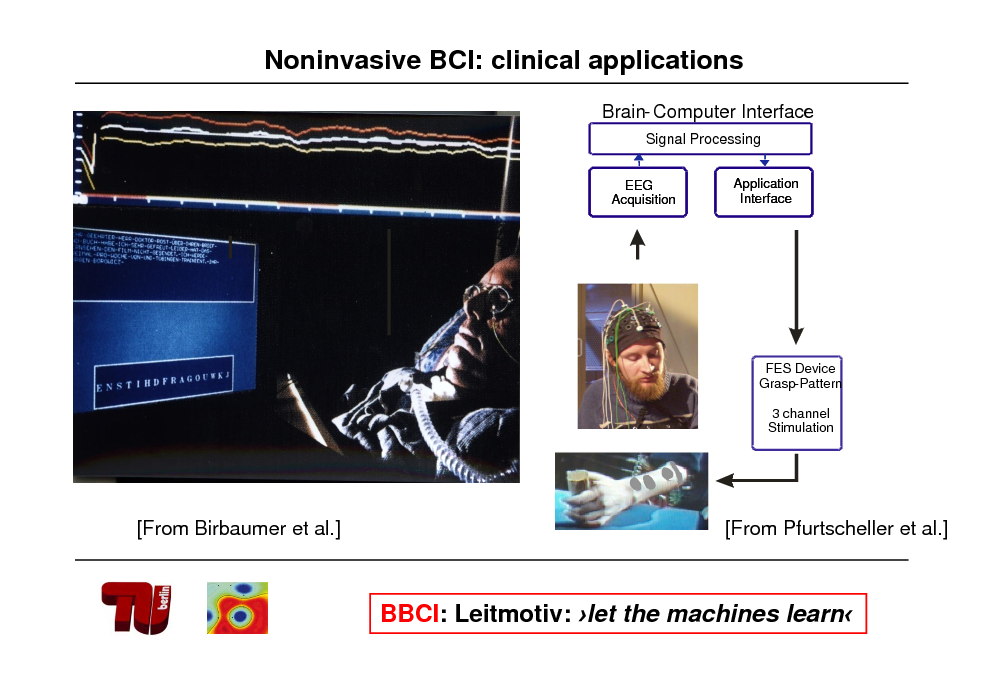 Slide: Noninvasive BCI: clinical applications Brain- Computer Interface Signal Processing EEG Acquisition Application Interface  FES Device Grasp-Pattern 3 channel Stimulation  [From Birbaumer et al.]  [From Pfurtscheller et al.]  BBCI: Leitmotiv: let the machines learn