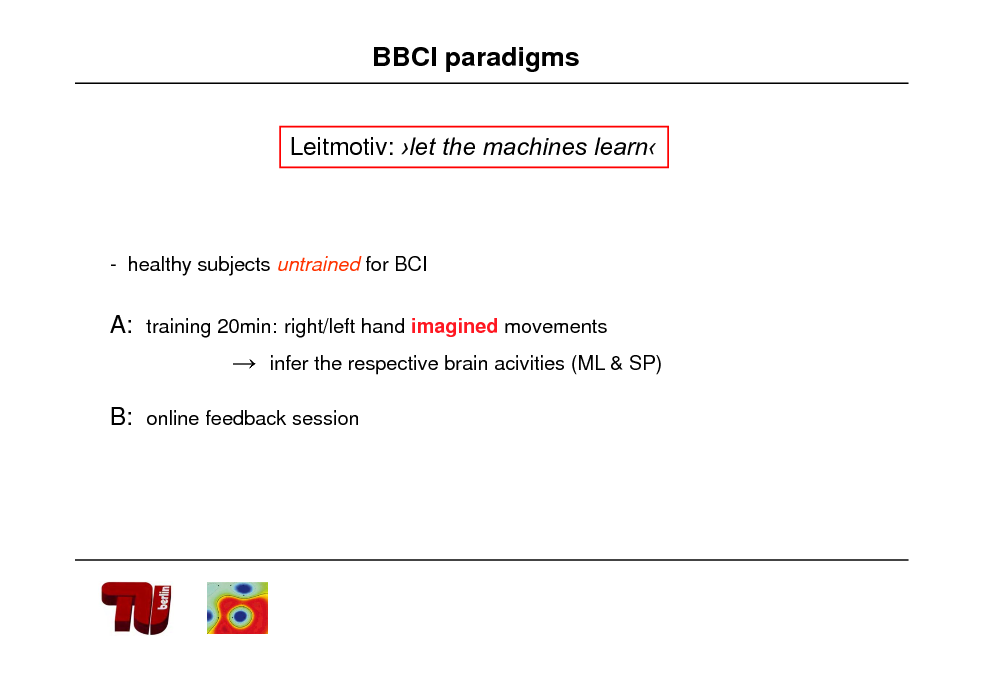 Slide: BBCI paradigms Leitmotiv: let the machines learn  - healthy subjects untrained for BCI  A: training 20min: right/left hand imagined movements  infer the respective brain acivities (ML & SP)  B: online feedback session