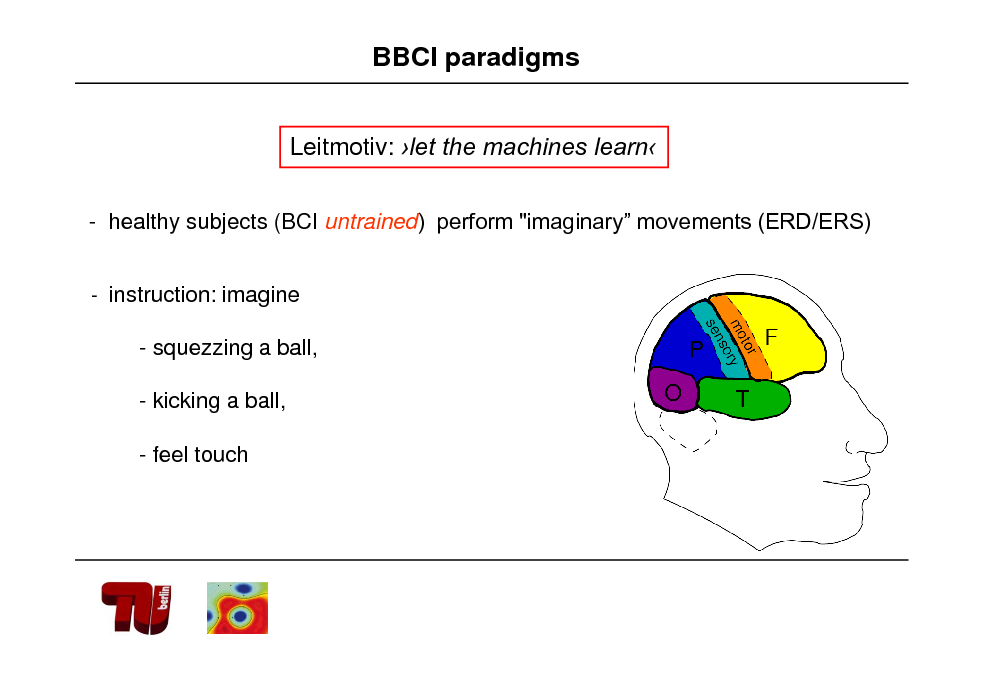 "Slide: BBCI paradigms Leitmotiv: let the machines learn - healthy subjects (BCI untrained) perform ""imaginary movements (ERD/ERS) - instruction: imagine  - squezzing a ball, - kicking a ball, - feel touch"