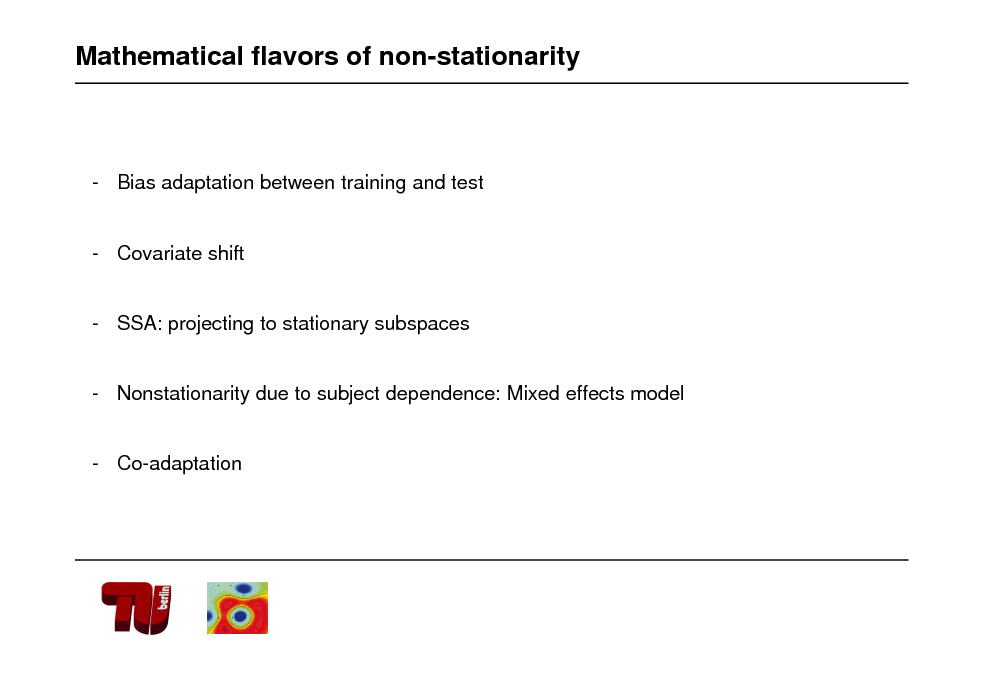 Slide: Mathematical flavors of non-stationarity  - Bias adaptation between training and test  - Covariate shift  - SSA: projecting to stationary subspaces  - Nonstationarity due to subject dependence: Mixed effects model  - Co-adaptation