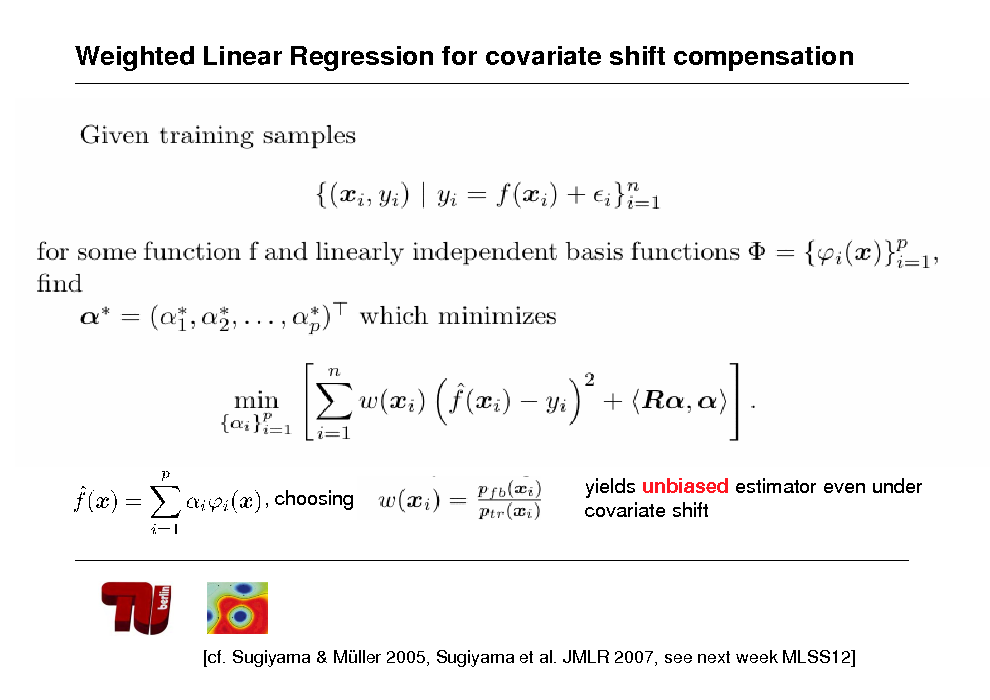 Slide: Weighted Linear Regression for covariate shift compensation  , choosing  yields unbiased estimator even under covariate shift  [cf. Sugiyama & Mller 2005, Sugiyama et al. JMLR 2007, see next week MLSS12]
