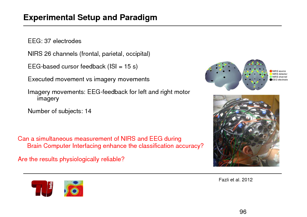 Slide: Experimental Setup and Paradigm EEG: 37 electrodes NIRS 26 channels (frontal, parietal, occipital) EEG-based cursor feedback (ISI = 15 s) Executed movement vs imagery movements Imagery movements: EEG-feedback for left and right motor imagery  Number of subjects: 14  Can a simultaneous measurement of NIRS and EEG during Brain Computer Interfacing enhance the classification accuracy? Are the results physiologically reliable?  Fazli et al. 2012  96